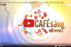 Giảm béo Max Burn Lipo vinh dự xuất hiện trên sóng truyền hình Quốc gia – Cafe Sáng VTV3