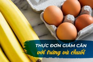 Thực đơn giảm cân với trứng và chuối – Bí kíp để có vóc dáng thon gọn và cân đối sau Tết